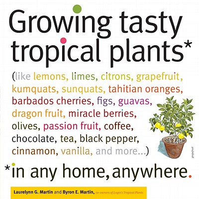 Growing Tasty Tropical Plants in Any Home, Anywhere By Martin, Laurelynn G./ Martin, Byron E.